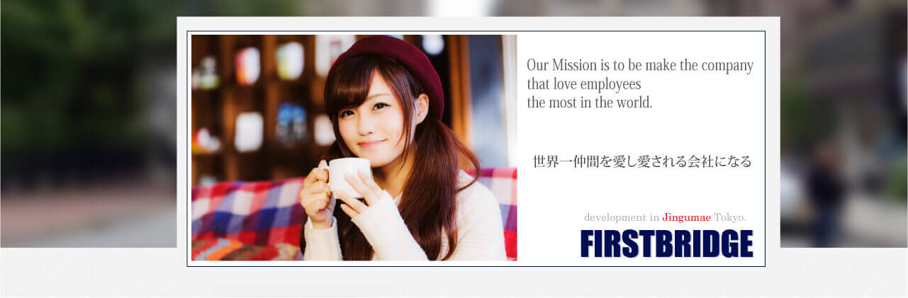 Our Mission is to be make the company that love employees the most in the world. 世界一仲間を愛し愛される会社にする-JIngumae FIRSTBRIDGE
